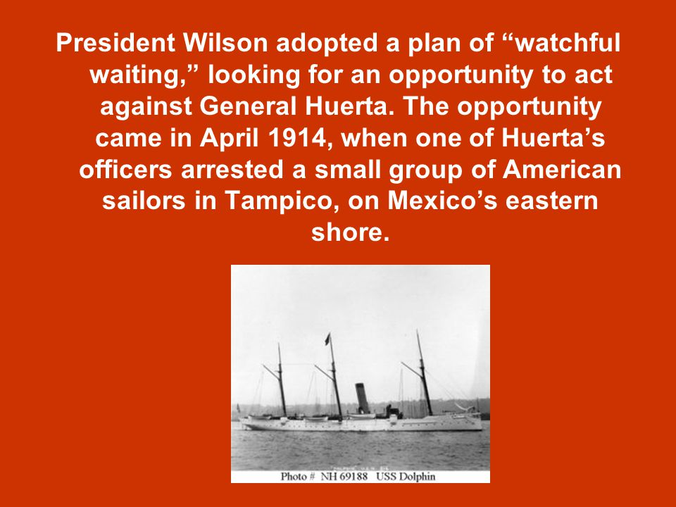 President Wilson adopted a plan of watchful waiting, looking for an opportunity to act against General Huerta.