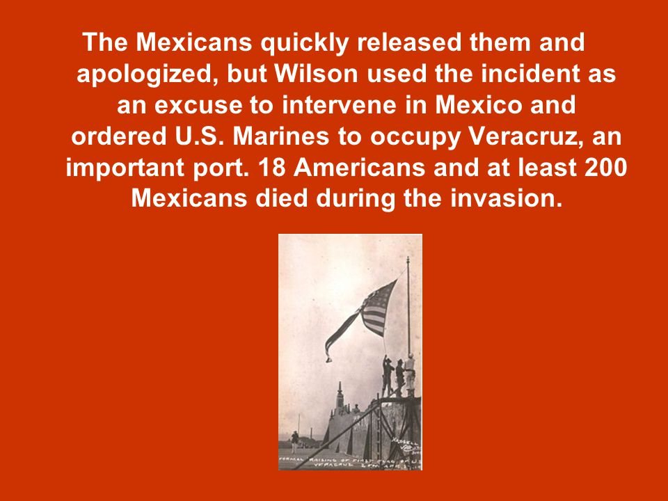 The Mexicans quickly released them and apologized, but Wilson used the incident as an excuse to intervene in Mexico and ordered U.S.