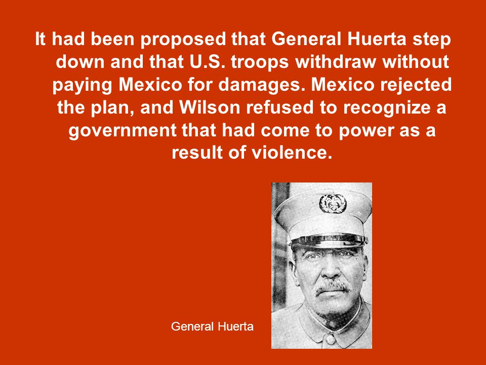 It had been proposed that General Huerta step down and that U. S