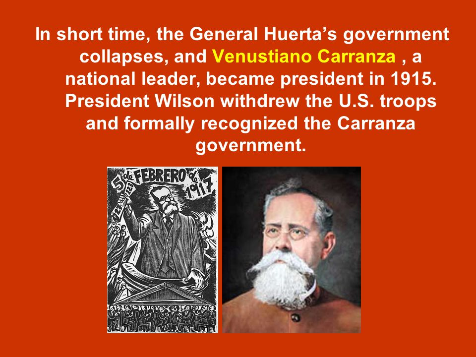 In short time, the General Huerta's government collapses, and Venustiano Carranza , a national leader, became president in 1915.