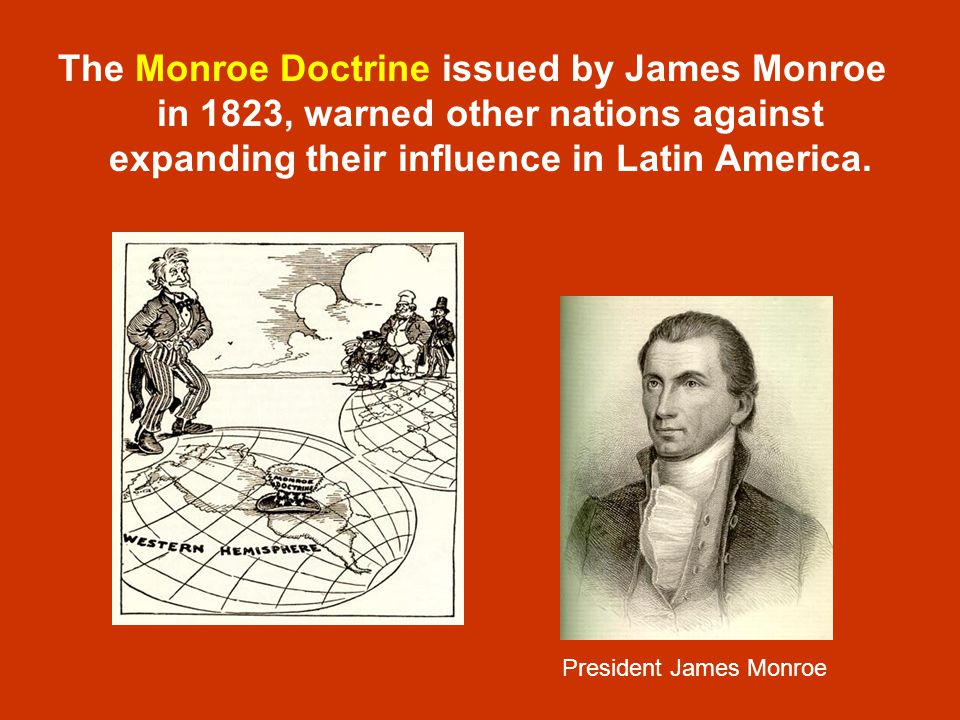 The Monroe Doctrine issued by James Monroe in 1823, warned other nations against expanding their influence in Latin America.