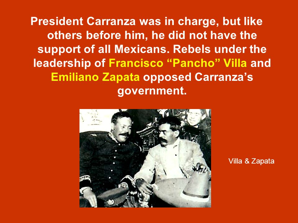 President Carranza was in charge, but like others before him, he did not have the support of all Mexicans. Rebels under the leadership of Francisco Pancho Villa and Emiliano Zapata opposed Carranza's government.