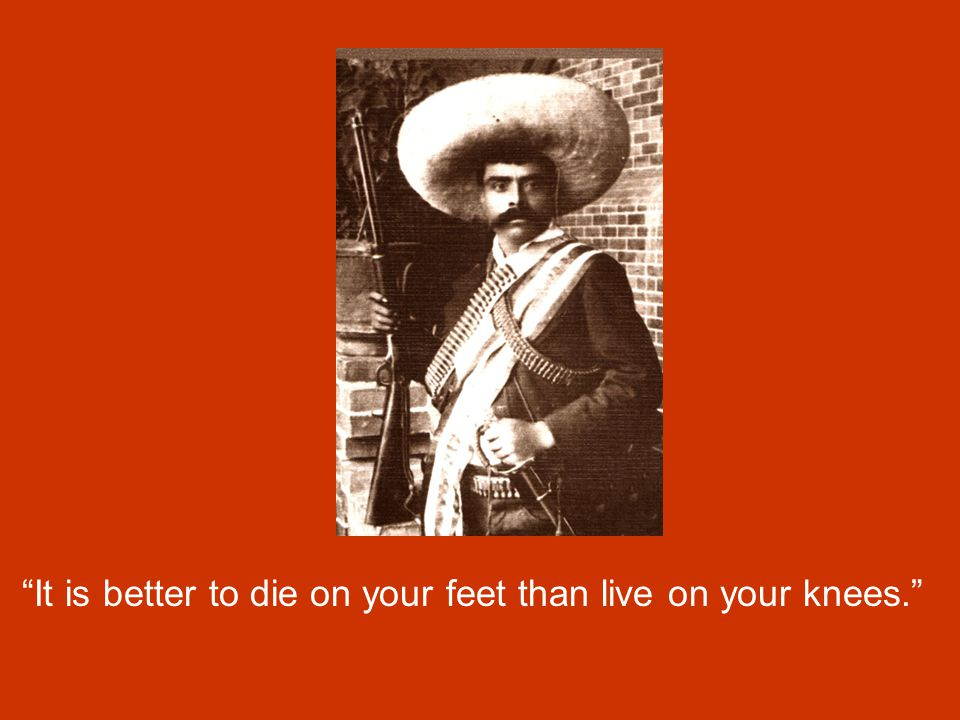 It is better to die on your feet than live on your knees.