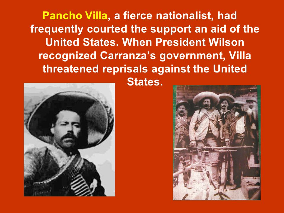 Pancho Villa, a fierce nationalist, had frequently courted the support an aid of the United States.