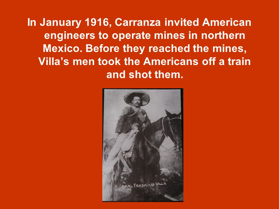 In January 1916, Carranza invited American engineers to operate mines in northern Mexico.
