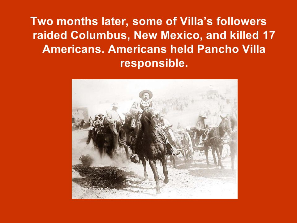 Two months later, some of Villa's followers raided Columbus, New Mexico, and killed 17 Americans.