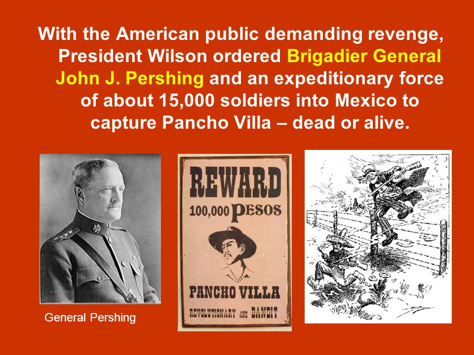 With the American public demanding revenge, President Wilson ordered Brigadier General John J. Pershing and an expeditionary force of about 15,000 soldiers into Mexico to capture Pancho Villa – dead or alive.
