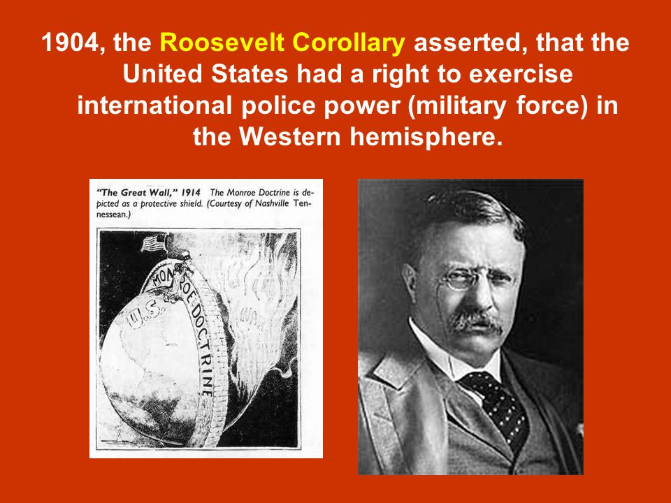 1904, the Roosevelt Corollary asserted, that the United States had a right to exercise international police power (military force) in the Western hemisphere.