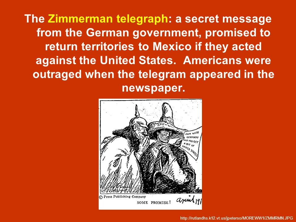 The Zimmerman telegraph: a secret message from the German government, promised to return territories to Mexico if they acted against the United States. Americans were outraged when the telegram appeared in the newspaper.
