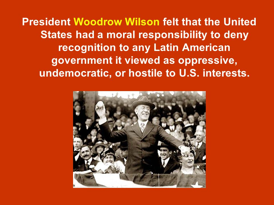 President Woodrow Wilson felt that the United States had a moral responsibility to deny recognition to any Latin American government it viewed as oppressive, undemocratic, or hostile to U.S.