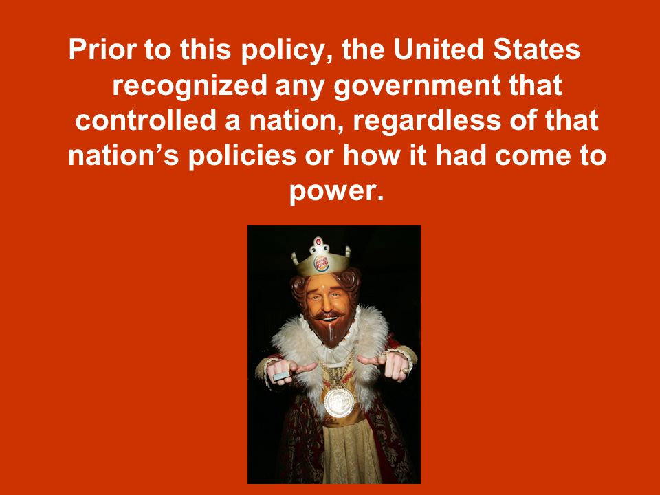 Prior to this policy, the United States recognized any government that controlled a nation, regardless of that nation's policies or how it had come to power.