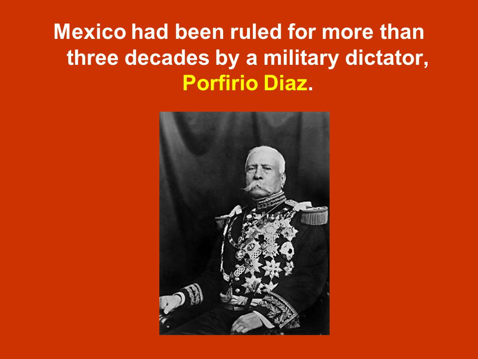 Mexico had been ruled for more than three decades by a military dictator, Porfirio Diaz.