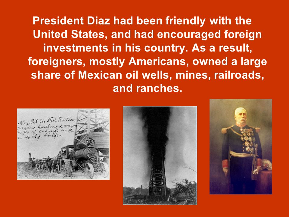 President Diaz had been friendly with the United States, and had encouraged foreign investments in his country.