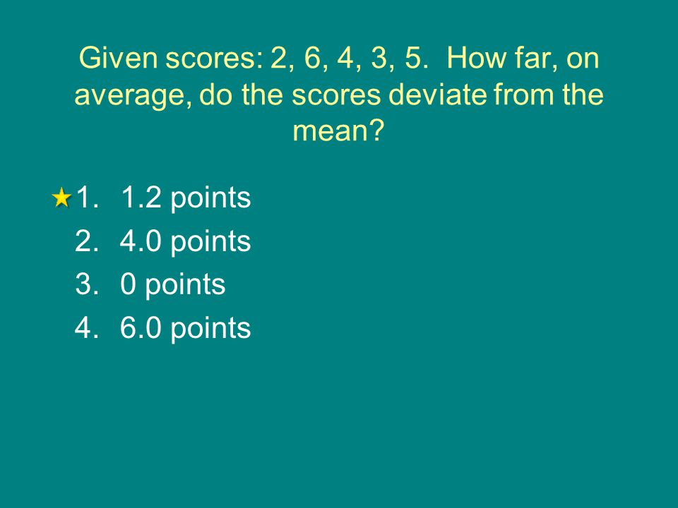 Given scores: 2, 6, 4, 3, 5. How far, on average, do the scores deviate from the mean