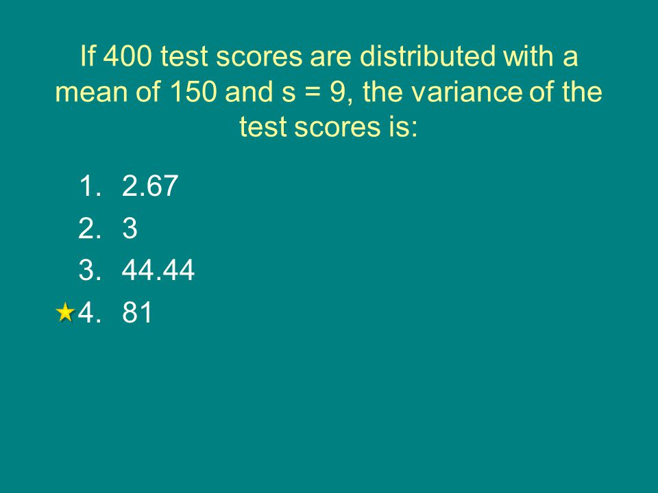 If 400 test scores are distributed with a mean of 150 and s = 9, the variance of the test scores is: