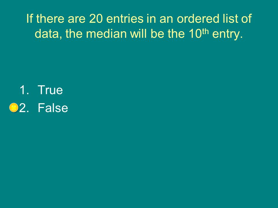 If there are 20 entries in an ordered list of data, the median will be the 10th entry.