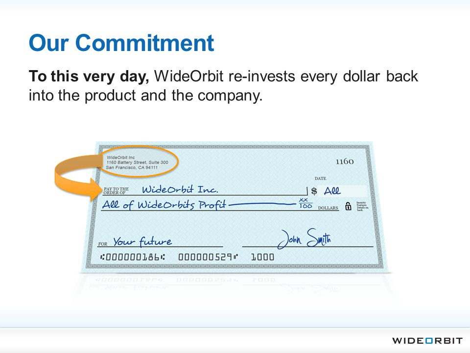 Our Commitment To this very day, WideOrbit re-invests every dollar back into the product and the company.