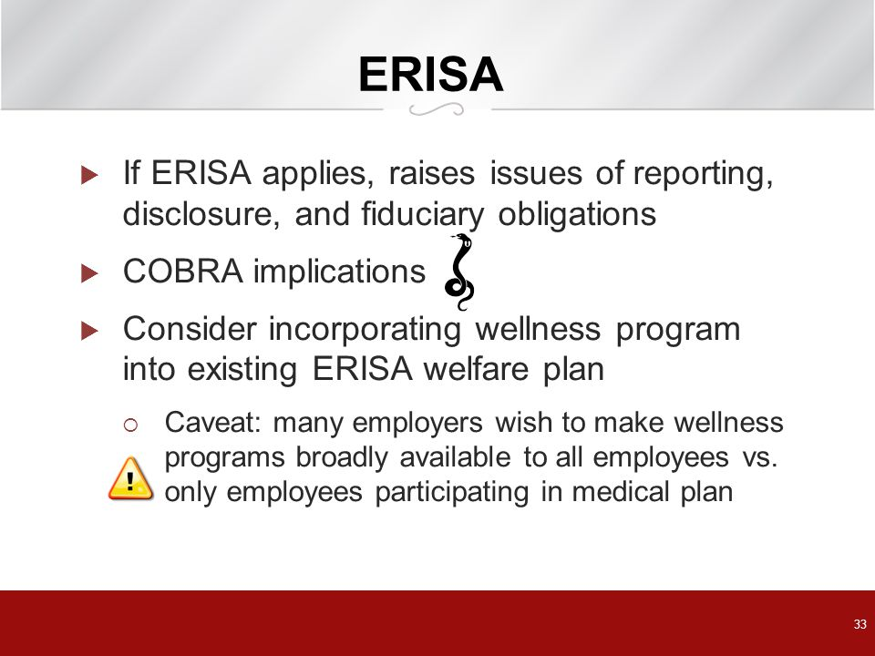 ERISA If ERISA applies, raises issues of reporting, disclosure, and fiduciary obligations. COBRA implications.