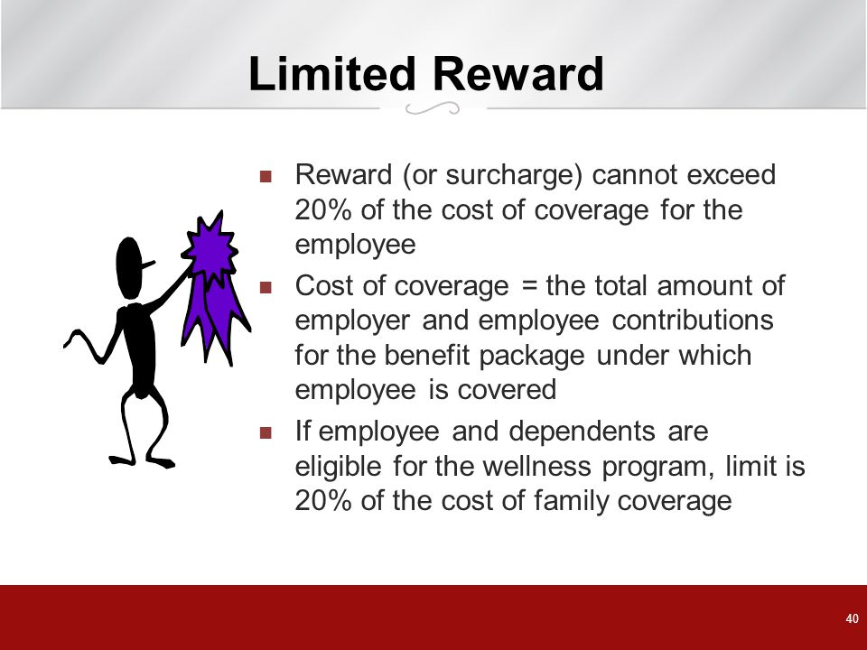 Limited Reward Reward (or surcharge) cannot exceed 20% of the cost of coverage for the employee.