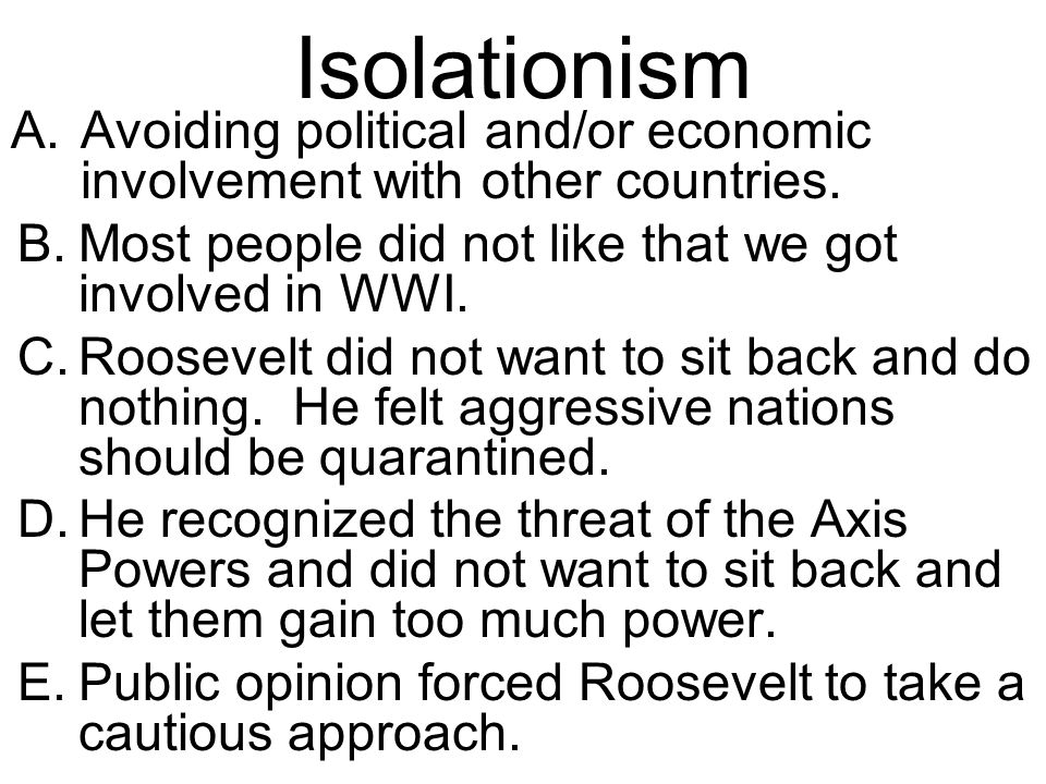 Isolationism Avoiding political and/or economic involvement with other countries. Most people did not like that we got involved in WWI.