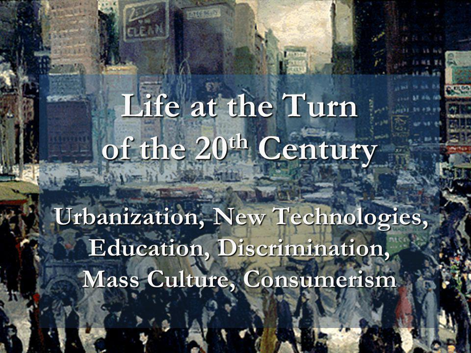 Life at the Turn of the 20th Century Urbanization, New Technologies, Education, Discrimination, Mass Culture, Consumerism