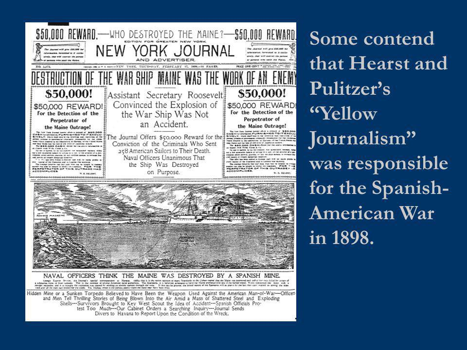 Some contend that Hearst and Pulitzer's Yellow Journalism was responsible for the Spanish-American War in 1898.