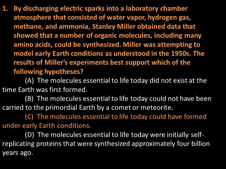 By discharging electric sparks into a laboratory chamber atmosphere that consisted of water vapor, hydrogen gas, methane, and ammonia, Stanley Miller obtained data that showed that a number of organic molecules, including many amino acids, could be synthesized. Miller was attempting to model early Earth conditions as understood in the 1950s. The results of Miller's experiments best support which of the following hypotheses