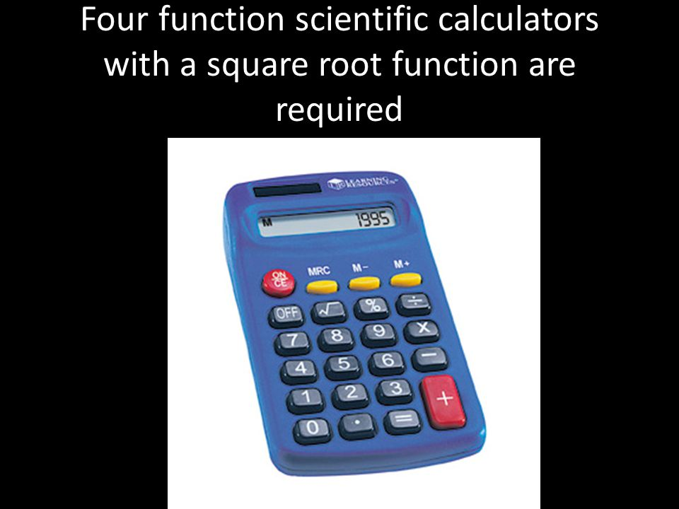 Four function scientific calculators with a square root function are required