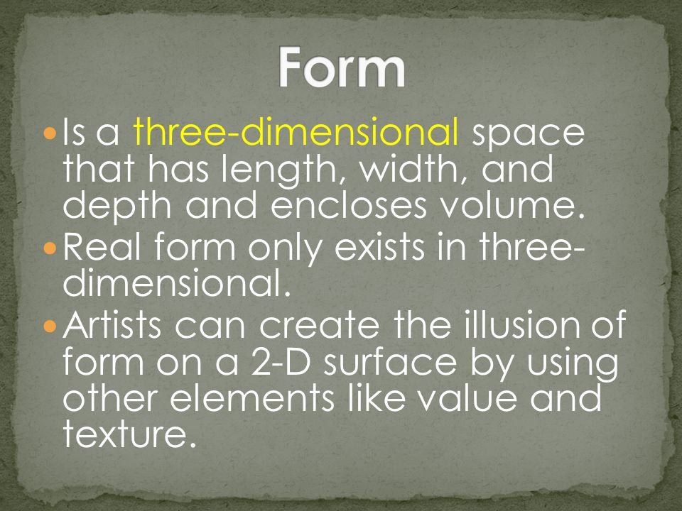 Form Is a three-dimensional space that has length, width, and depth and encloses volume. Real form only exists in three- dimensional.