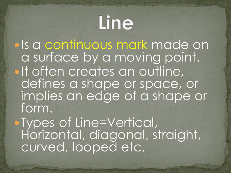 Line Is a continuous mark made on a surface by a moving point.