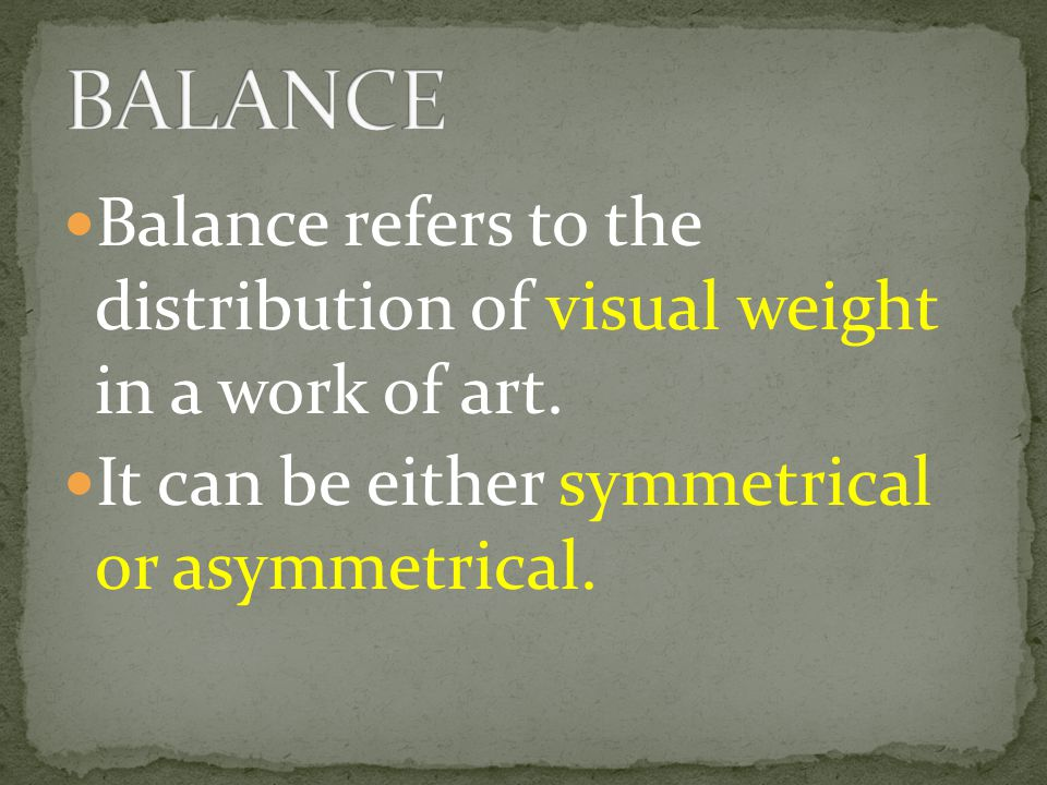 BALANCE Balance refers to the distribution of visual weight in a work of art.