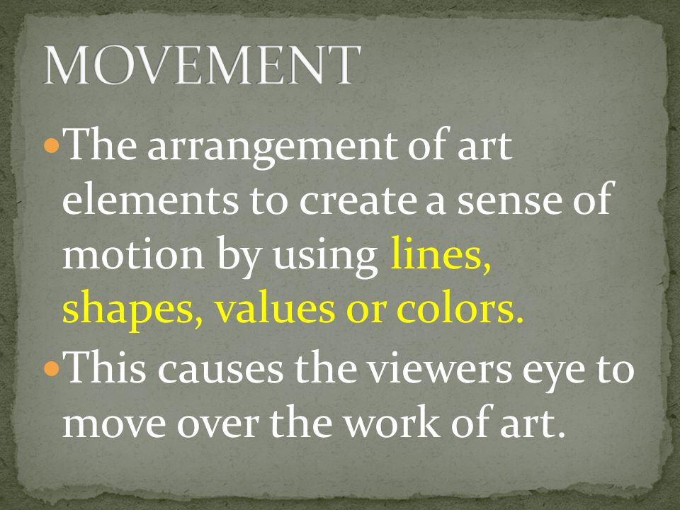 MOVEMENT The arrangement of art elements to create a sense of motion by using lines, shapes, values or colors.