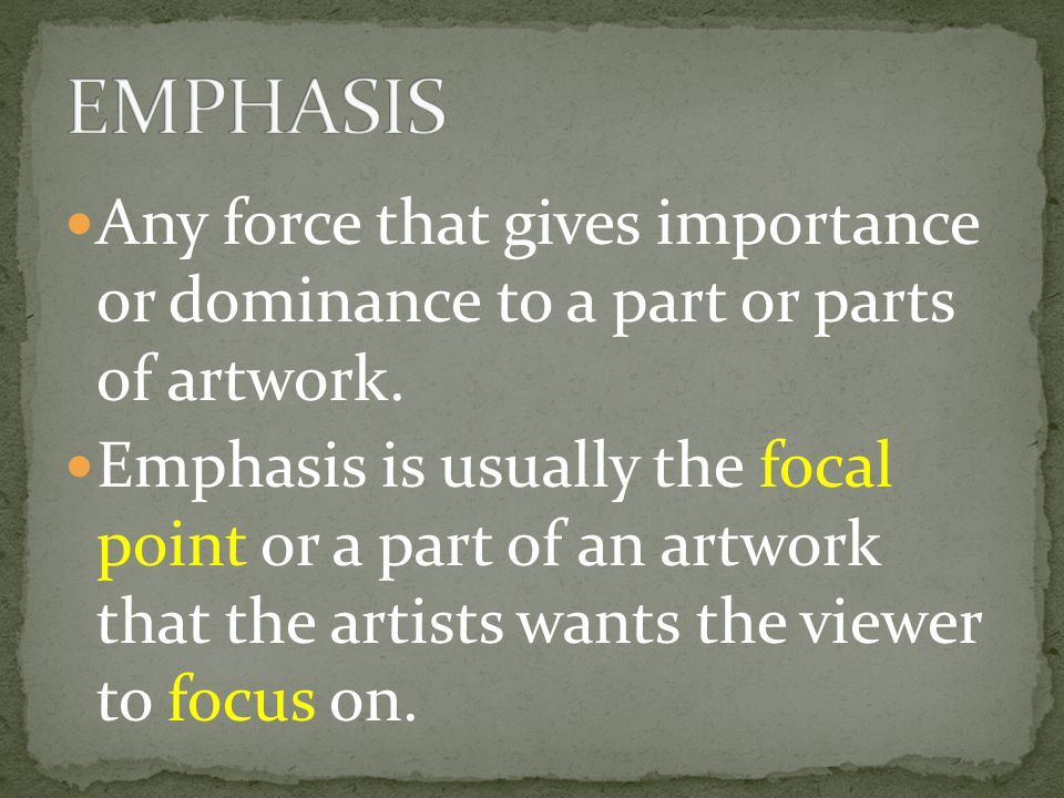 EMPHASIS Any force that gives importance or dominance to a part or parts of artwork.