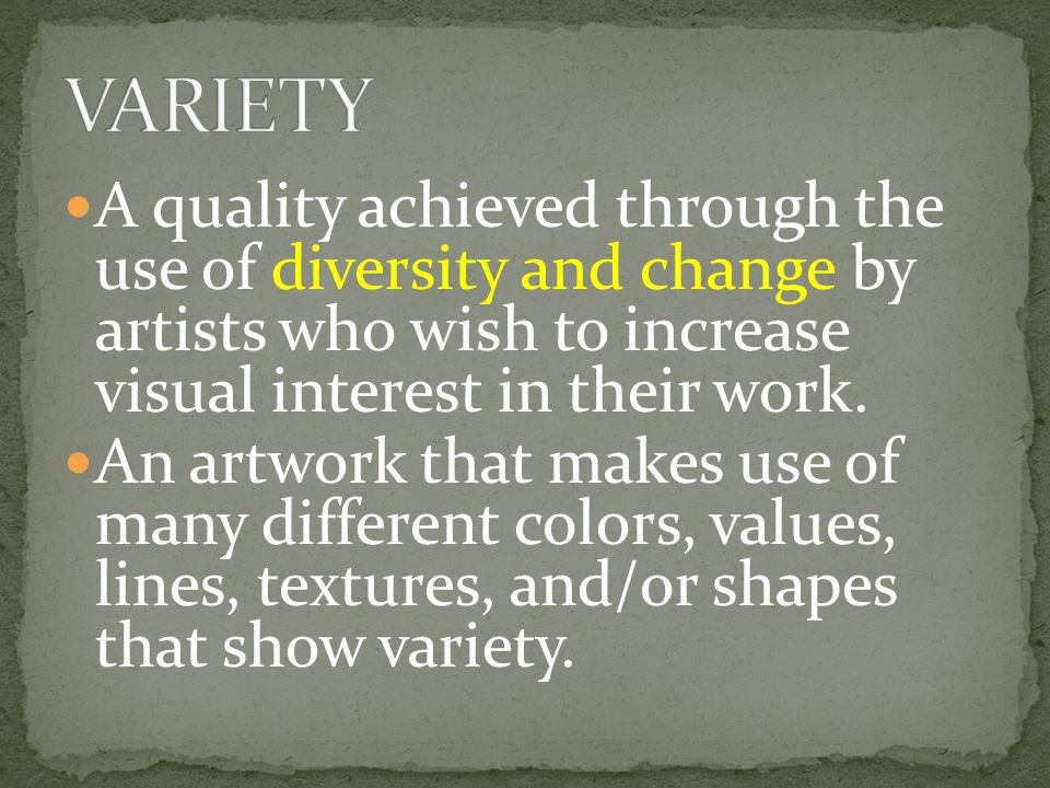 VARIETY A quality achieved through the use of diversity and change by artists who wish to increase visual interest in their work.