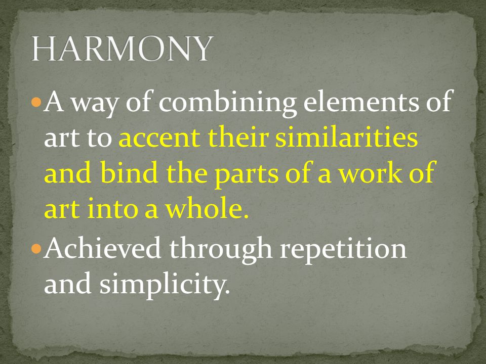 HARMONY A way of combining elements of art to accent their similarities and bind the parts of a work of art into a whole.