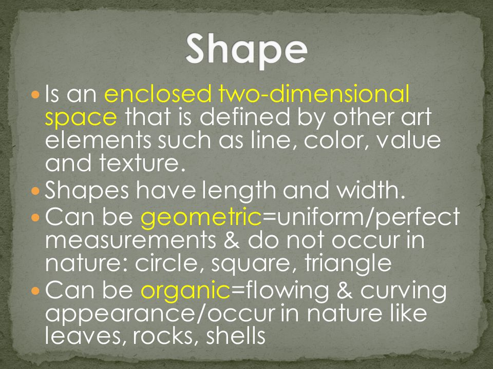 Shape Is an enclosed two-dimensional space that is defined by other art elements such as line, color, value and texture.