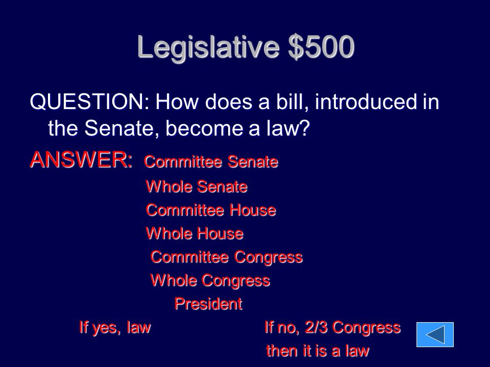 Legislative $500 QUESTION: How does a bill, introduced in the Senate, become a law ANSWER: Committee Senate.