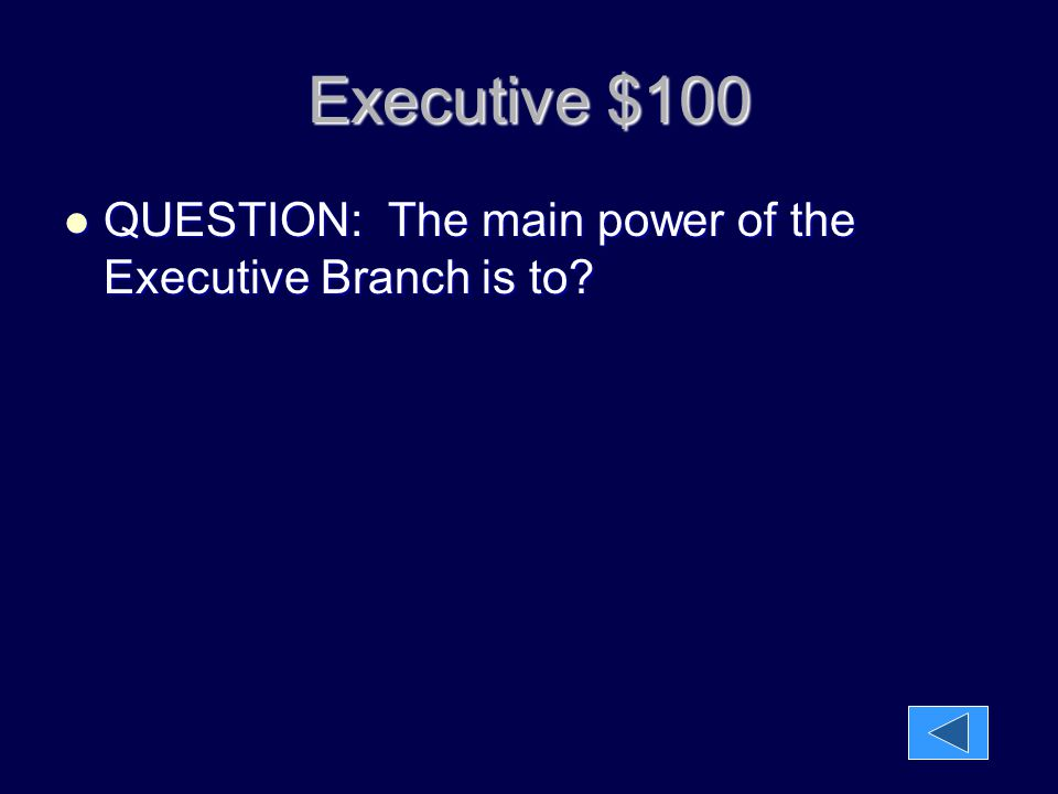 Executive $100 QUESTION: The main power of the Executive Branch is to