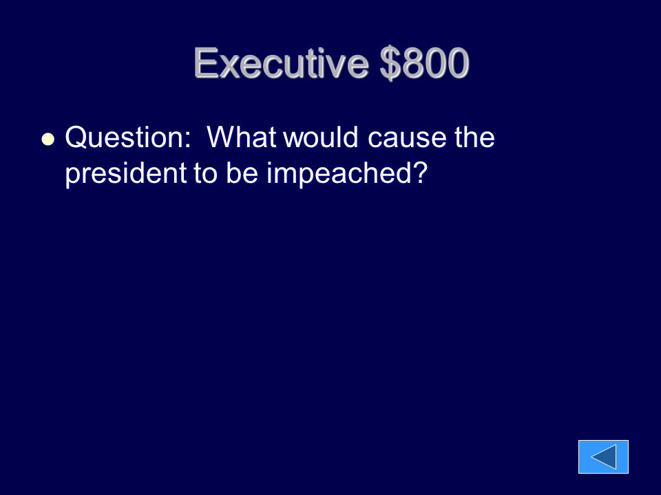 Executive $800 Question: What would cause the president to be impeached