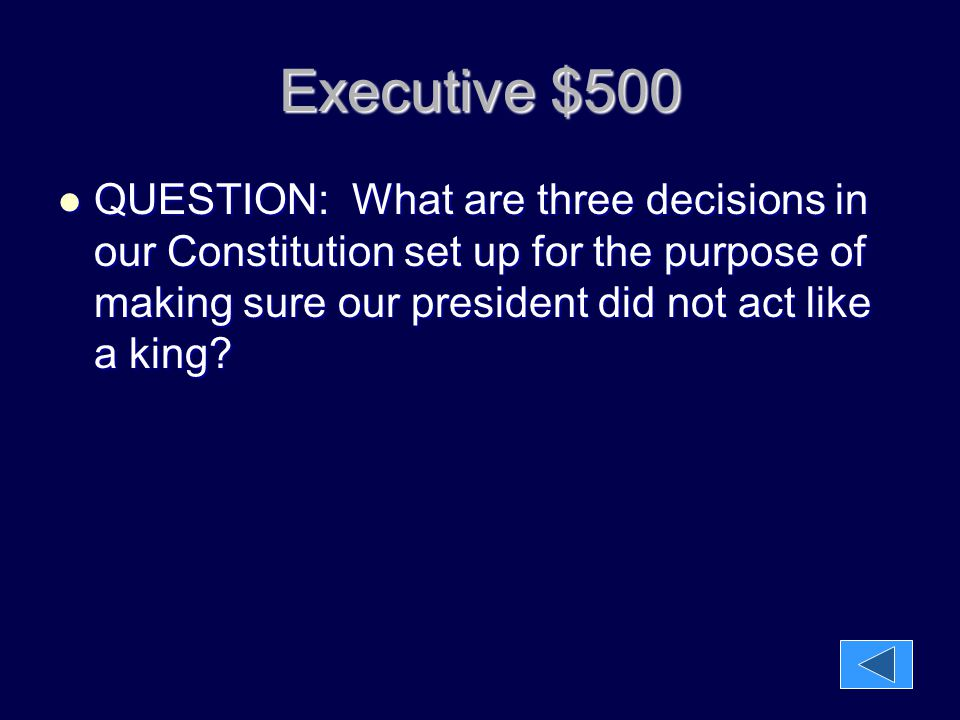 Executive $500 QUESTION: What are three decisions in our Constitution set up for the purpose of making sure our president did not act like a king