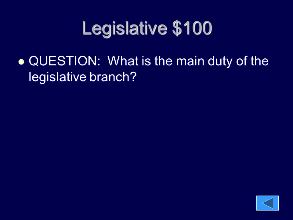 Legislative $100 QUESTION: What is the main duty of the legislative branch