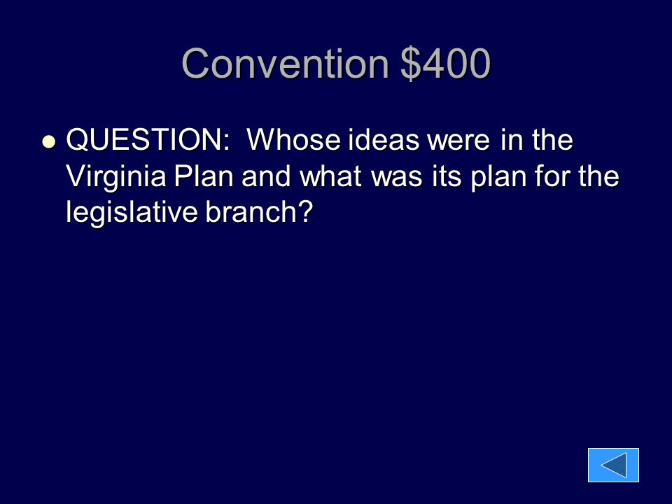 Convention $400 QUESTION: Whose ideas were in the Virginia Plan and what was its plan for the legislative branch