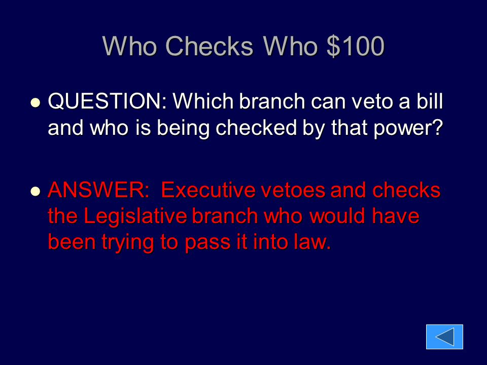 Who Checks Who $100 QUESTION: Which branch can veto a bill and who is being checked by that power