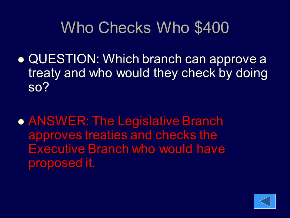 Who Checks Who $400 QUESTION: Which branch can approve a treaty and who would they check by doing so