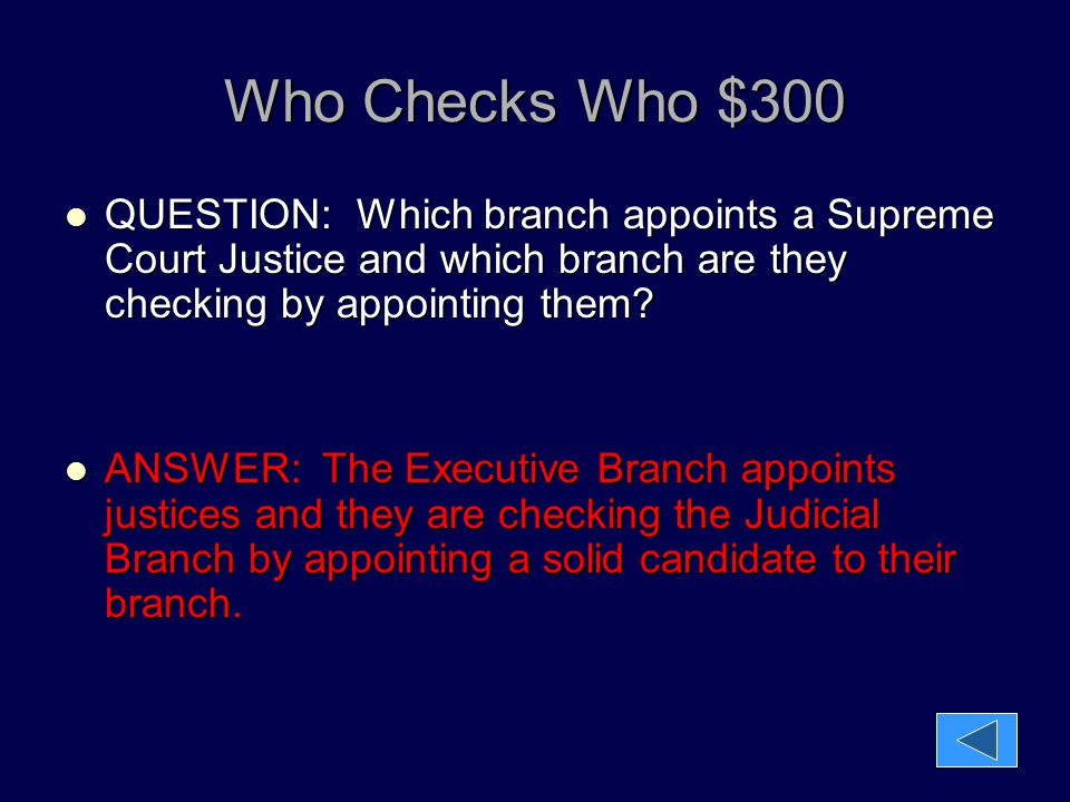 Who Checks Who $300 QUESTION: Which branch appoints a Supreme Court Justice and which branch are they checking by appointing them