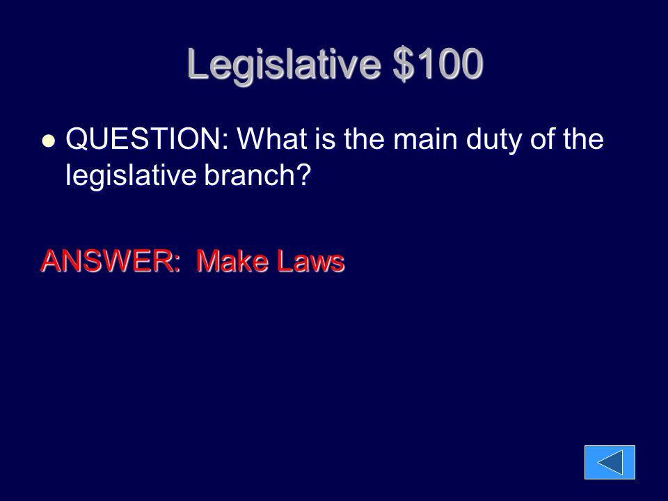 Legislative $100 QUESTION: What is the main duty of the legislative branch ANSWER: Make Laws