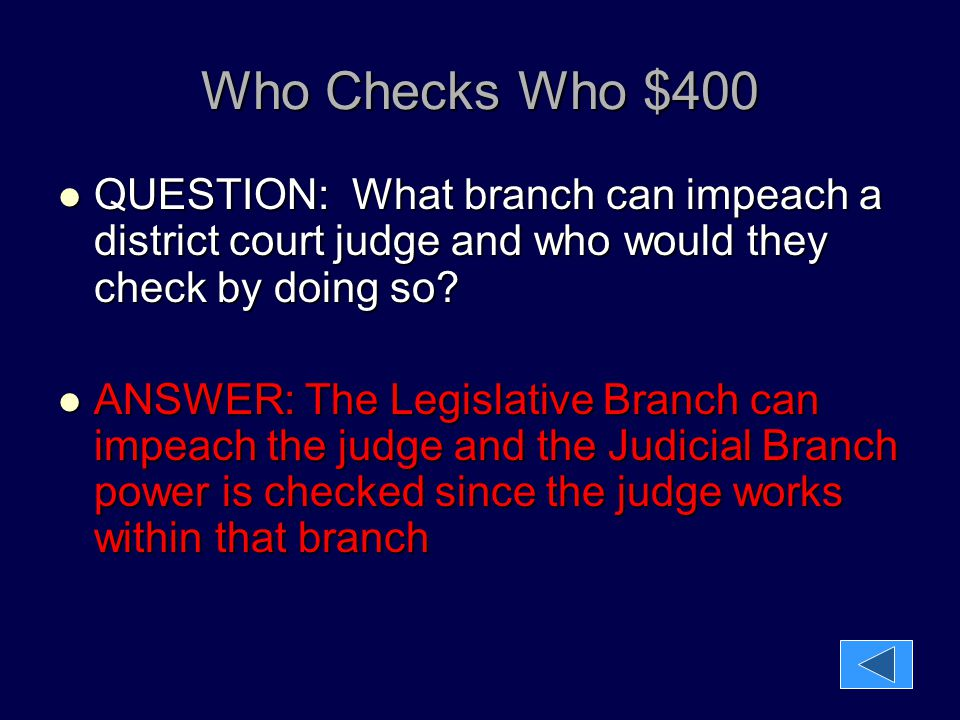 Who Checks Who $400 QUESTION: What branch can impeach a district court judge and who would they check by doing so