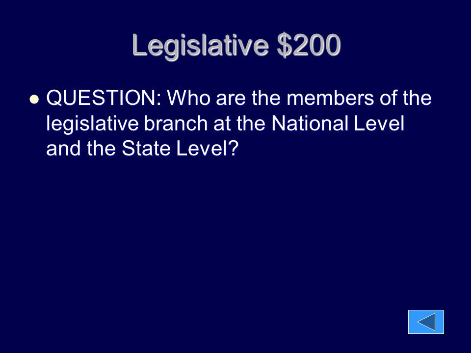 Legislative $200 QUESTION: Who are the members of the legislative branch at the National Level and the State Level