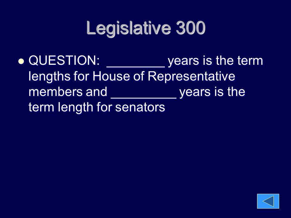 Legislative 300 QUESTION: ________ years is the term lengths for House of Representative members and _________ years is the term length for senators.
