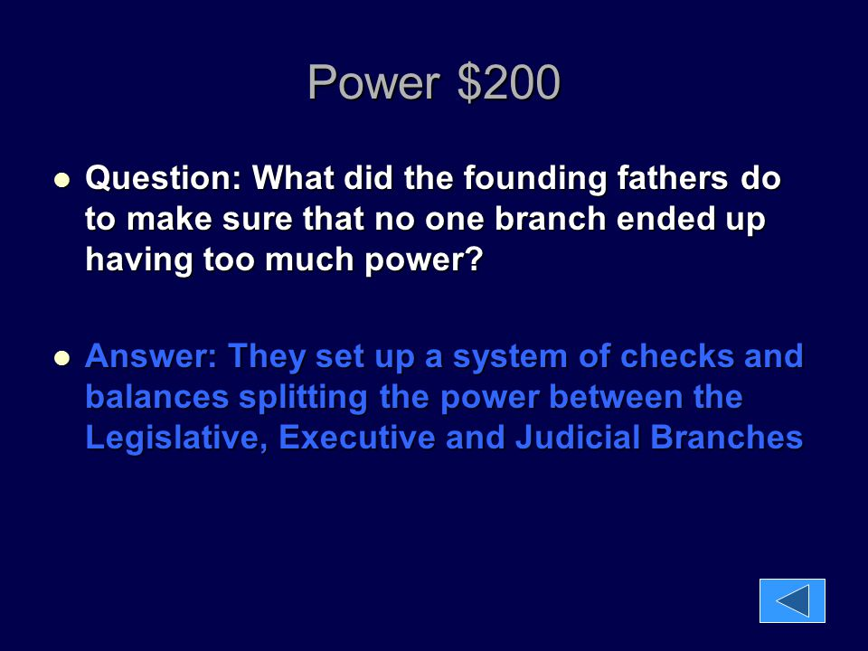 Power $200 Question: What did the founding fathers do to make sure that no one branch ended up having too much power